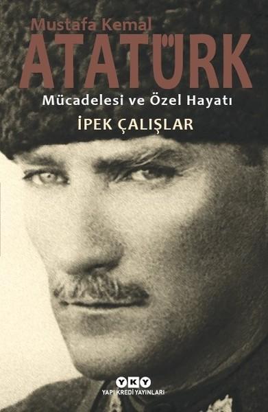 Mustafa Kemal Atatürk – Mücadelesi ve Özel Hayatı-İpek Çalışlar-Yapı Kredi yayınları